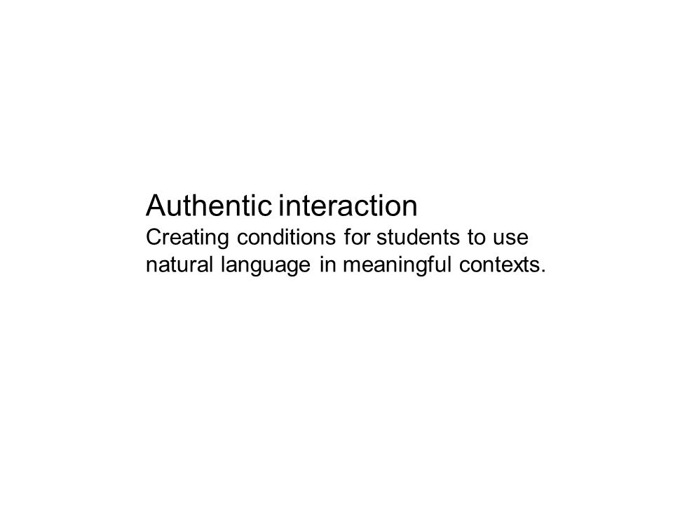 Authentic interaction Creating conditions for students to use natural language in meaningful contexts.