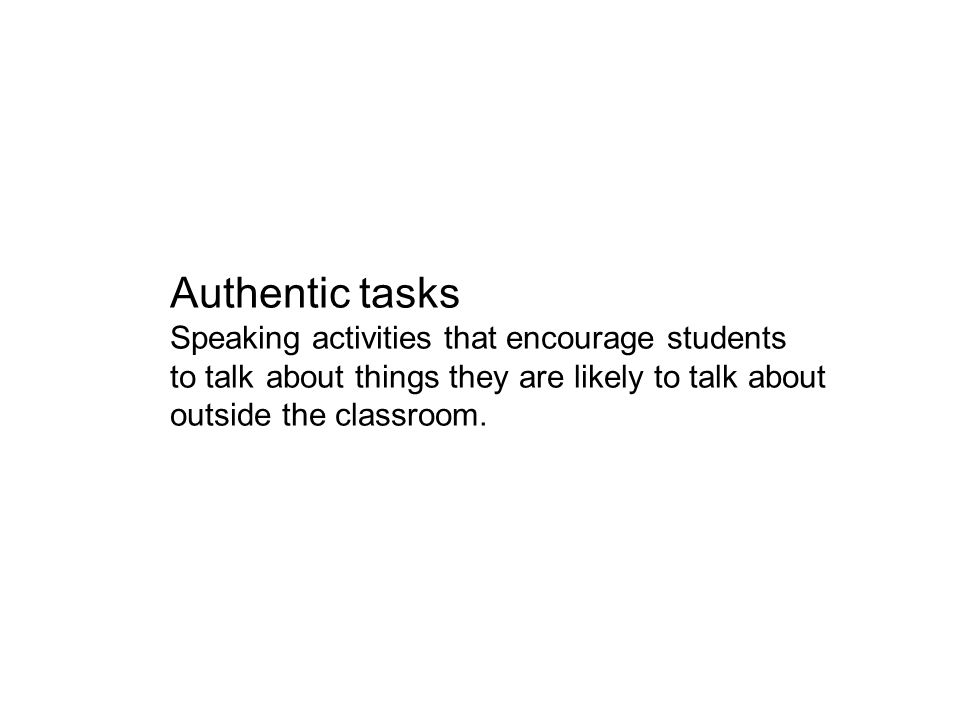 Authentic tasks Speaking activities that encourage students to talk about things they are likely to talk about outside the classroom.