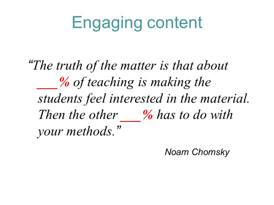 Engaging content The truth of the matter is that about ___% of teaching is making the students feel interested in the material.