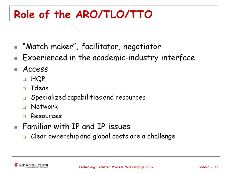 Role of the ARO/TLO/TTO Match-maker, facilitator, negotiator Experienced in the academic-industry interface Access HQP Ideas Specialized capabilities and resources Network Resources Familiar with IP and IP-issues Clear ownership and global costs are a challenge Technology Transfer Process Workshop © 2009 SSMIC - 11