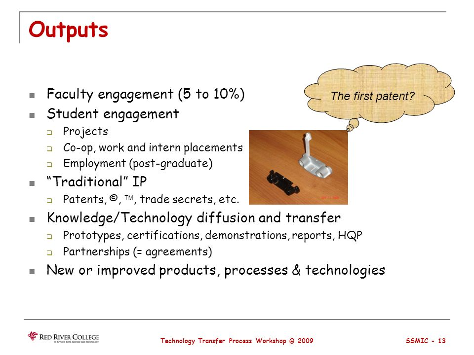 Outputs Faculty engagement (5 to 10%) Student engagement Projects Co-op, work and intern placements Employment (post-graduate) Traditional IP Patents, ©,, trade secrets, etc.