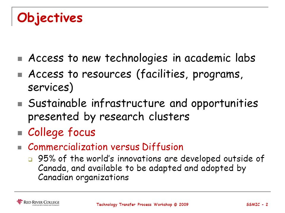 Objectives Access to new technologies in academic labs Access to resources (facilities, programs, services) Sustainable infrastructure and opportunities presented by research clusters College focus Commercialization versus Diffusion 95% of the worlds innovations are developed outside of Canada, and available to be adapted and adopted by Canadian organizations Technology Transfer Process Workshop © 2009 SSMIC - 2
