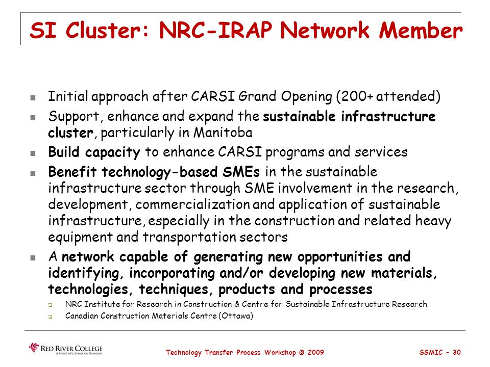 SI Cluster: NRC-IRAP Network Member Initial approach after CARSI Grand Opening (200+ attended) Support, enhance and expand the sustainable infrastructure cluster, particularly in Manitoba Build capacity to enhance CARSI programs and services Benefit technology-based SMEs in the sustainable infrastructure sector through SME involvement in the research, development, commercialization and application of sustainable infrastructure, especially in the construction and related heavy equipment and transportation sectors A network capable of generating new opportunities and identifying, incorporating and/or developing new materials, technologies, techniques, products and processes NRC Institute for Research in Construction & Centre for Sustainable Infrastructure Research Canadian Construction Materials Centre (Ottawa) Technology Transfer Process Workshop © 2009 SSMIC - 30