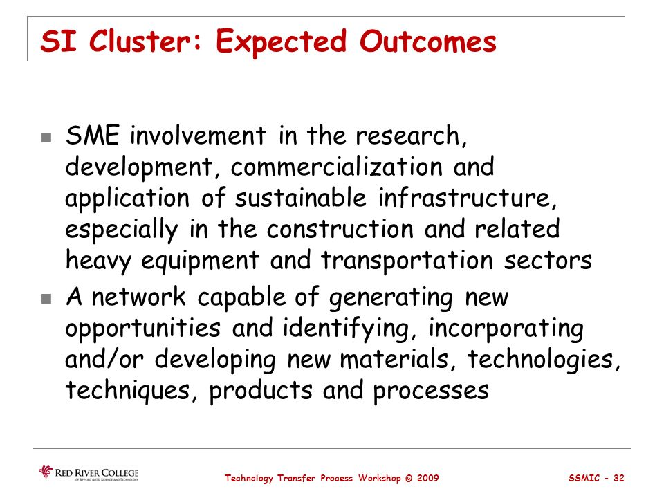 SI Cluster: Expected Outcomes SME involvement in the research, development, commercialization and application of sustainable infrastructure, especially in the construction and related heavy equipment and transportation sectors A network capable of generating new opportunities and identifying, incorporating and/or developing new materials, technologies, techniques, products and processes Technology Transfer Process Workshop © 2009 SSMIC - 32