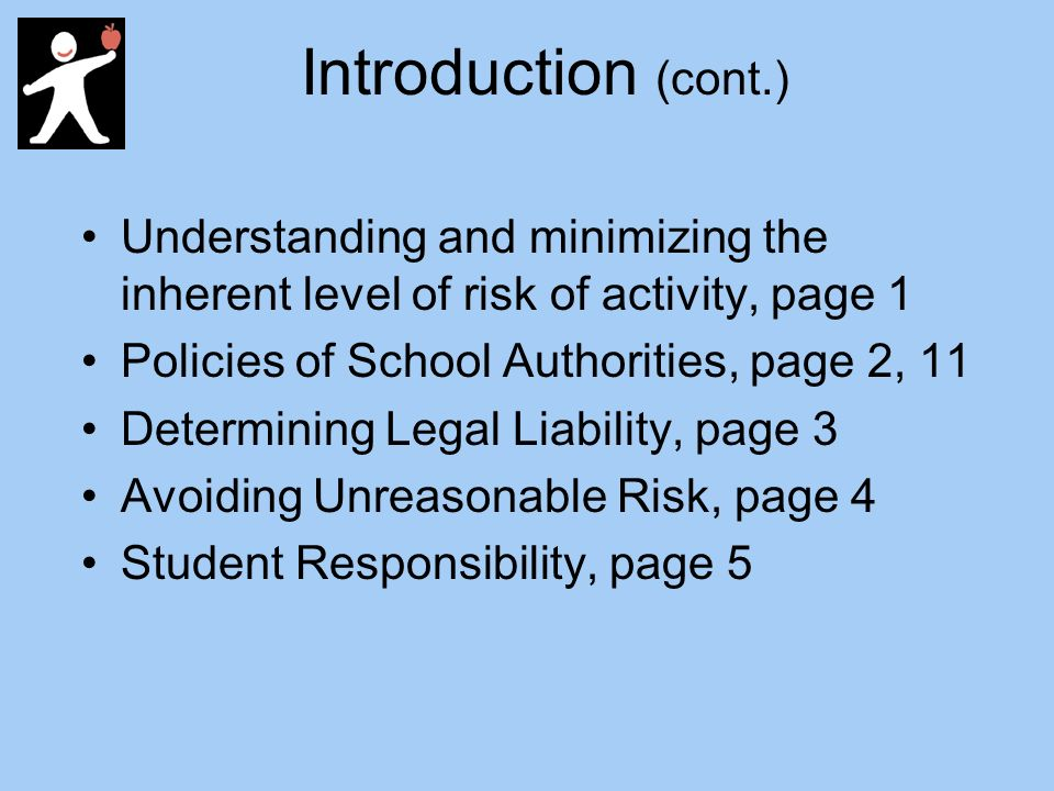 Introduction (cont.) Understanding and minimizing the inherent level of risk of activity, page 1 Policies of School Authorities, page 2, 11 Determining Legal Liability, page 3 Avoiding Unreasonable Risk, page 4 Student Responsibility, page 5