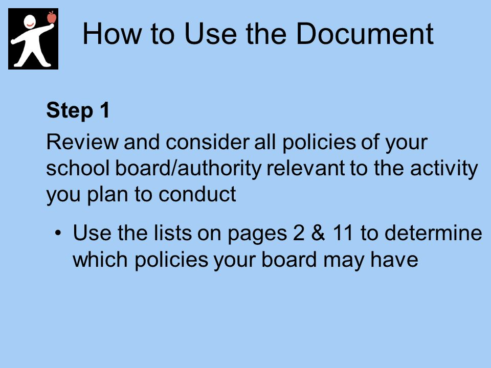 How to Use the Document Step 1 Review and consider all policies of your school board/authority relevant to the activity you plan to conduct Use the lists on pages 2 & 11 to determine which policies your board may have