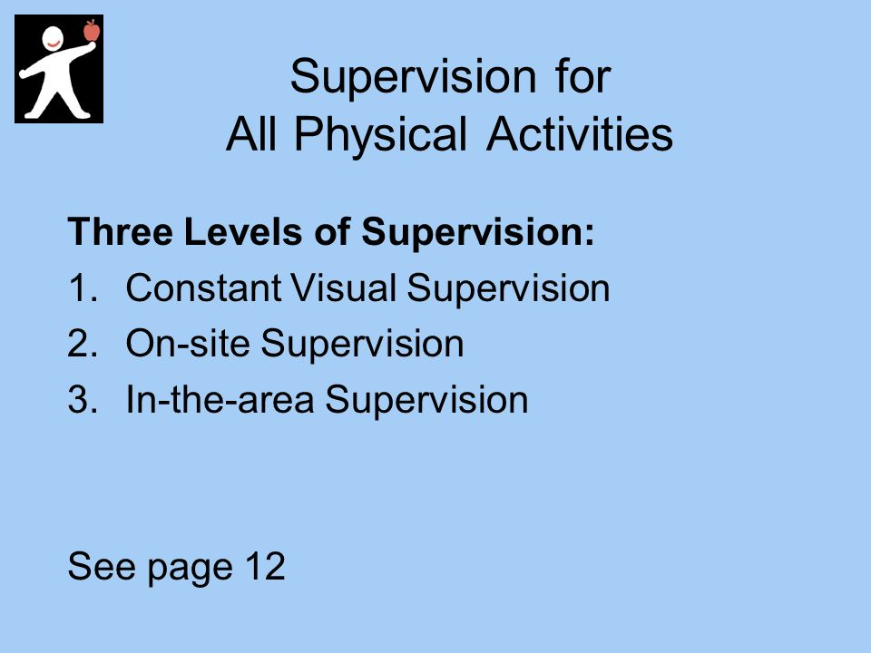 Supervision for All Physical Activities Three Levels of Supervision: 1.Constant Visual Supervision 2.On-site Supervision 3.In-the-area Supervision See page 12