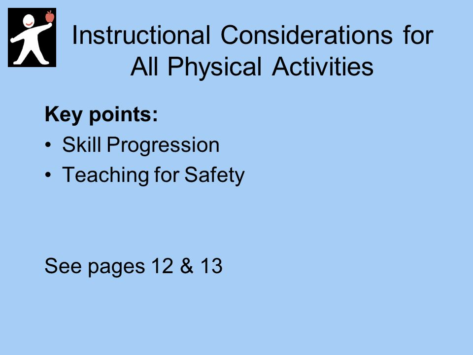 Instructional Considerations for All Physical Activities Key points: Skill Progression Teaching for Safety See pages 12 & 13