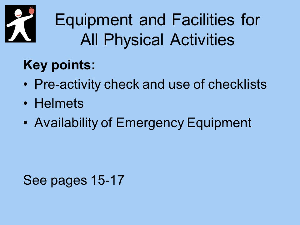 Equipment and Facilities for All Physical Activities Key points: Pre-activity check and use of checklists Helmets Availability of Emergency Equipment See pages 15-17