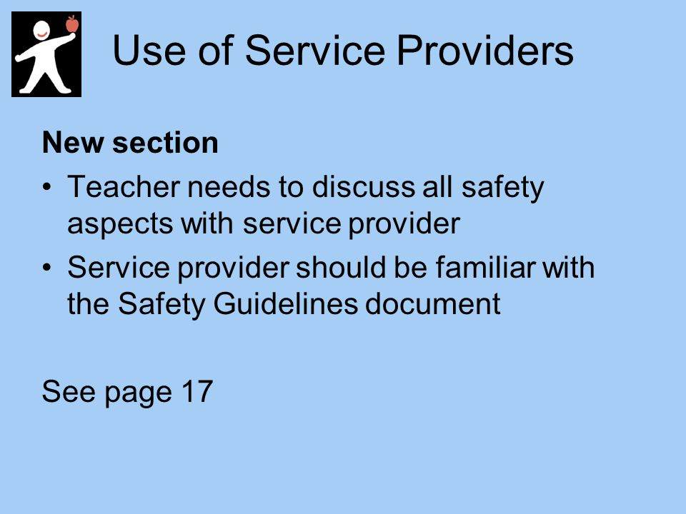 Use of Service Providers New section Teacher needs to discuss all safety aspects with service provider Service provider should be familiar with the Safety Guidelines document See page 17