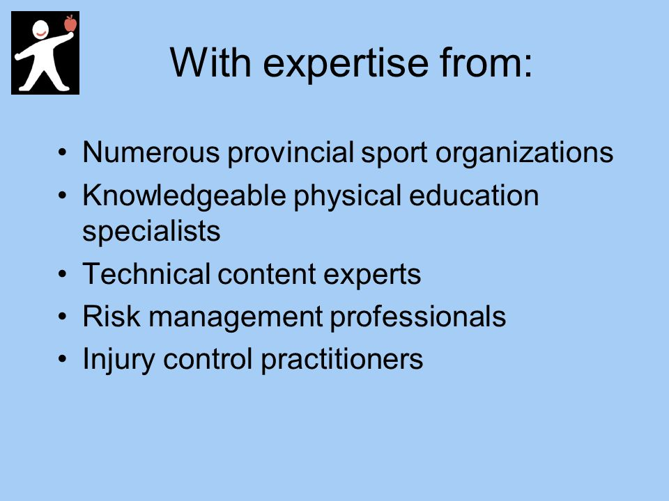 With expertise from: Numerous provincial sport organizations Knowledgeable physical education specialists Technical content experts Risk management professionals Injury control practitioners