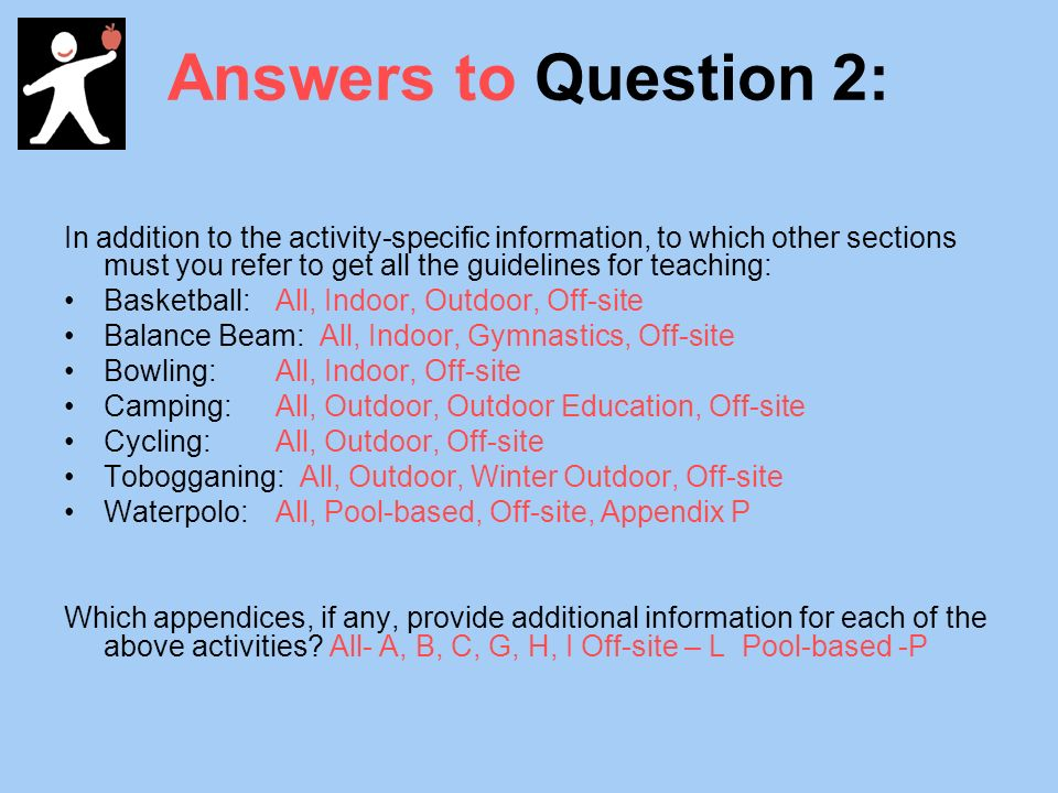 Answers to Question 2: In addition to the activity-specific information, to which other sections must you refer to get all the guidelines for teaching: Basketball:All, Indoor, Outdoor, Off-site Balance Beam: All, Indoor, Gymnastics, Off-site Bowling:All, Indoor, Off-site Camping:All, Outdoor, Outdoor Education, Off-site Cycling:All, Outdoor, Off-site Tobogganing: All, Outdoor, Winter Outdoor, Off-site Waterpolo:All, Pool-based, Off-site, Appendix P Which appendices, if any, provide additional information for each of the above activities.