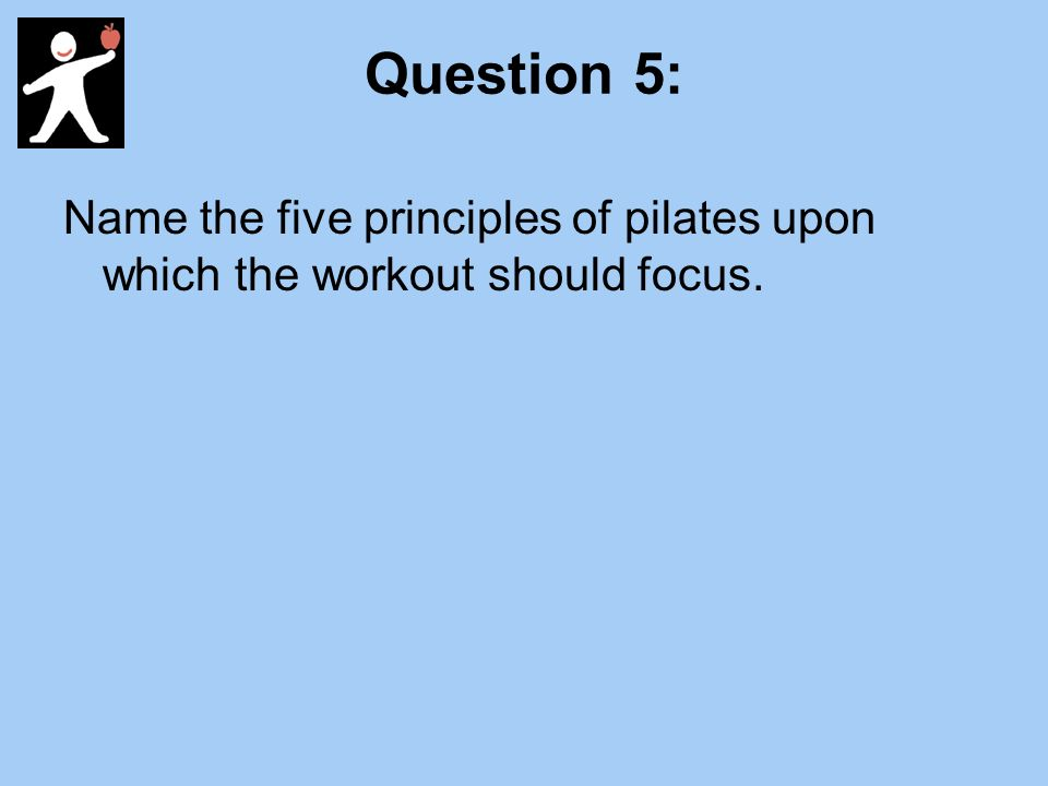 Question 5: Name the five principles of pilates upon which the workout should focus.