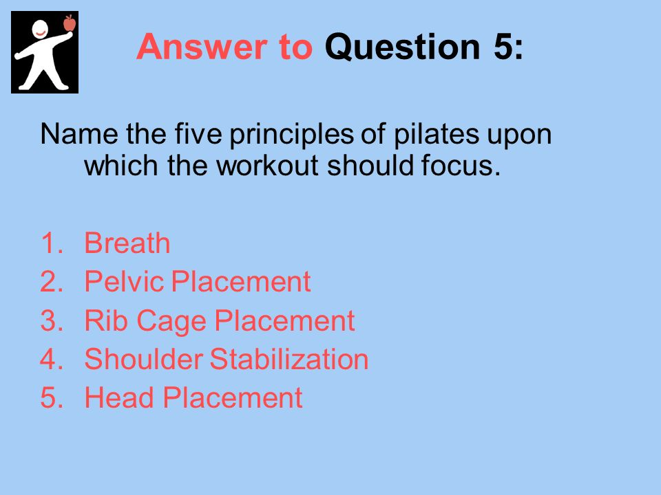 Answer to Question 5: Name the five principles of pilates upon which the workout should focus.