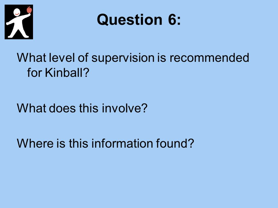 Question 6: What level of supervision is recommended for Kinball.