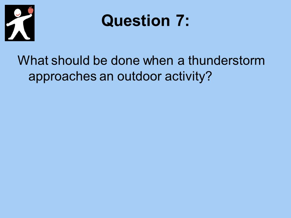 Question 7: What should be done when a thunderstorm approaches an outdoor activity