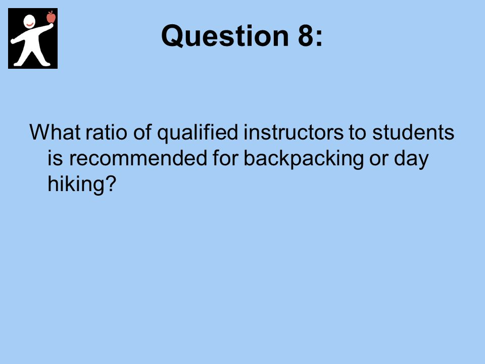 Question 8: What ratio of qualified instructors to students is recommended for backpacking or day hiking