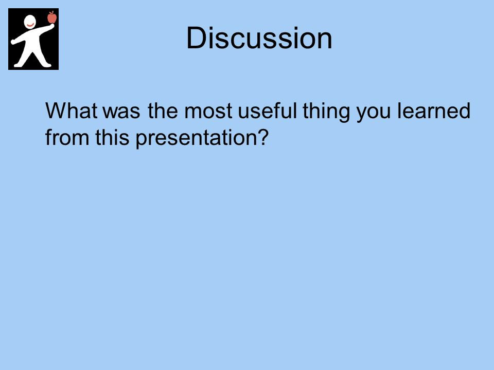 Discussion What was the most useful thing you learned from this presentation