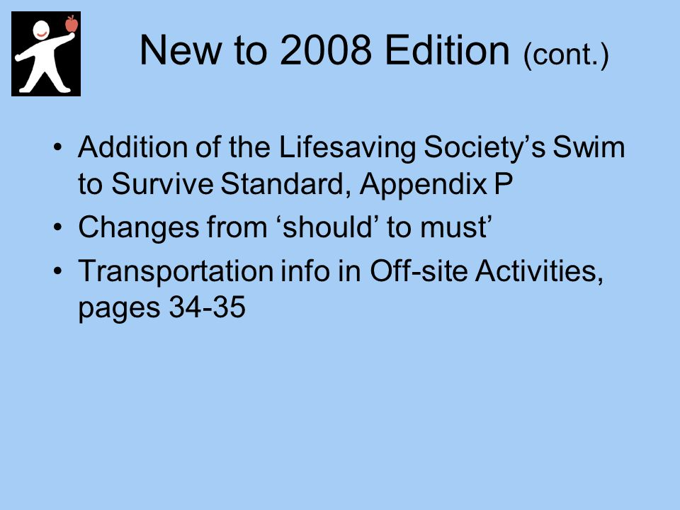 New to 2008 Edition (cont.) Addition of the Lifesaving Societys Swim to Survive Standard, Appendix P Changes from should to must Transportation info in Off-site Activities, pages 34-35
