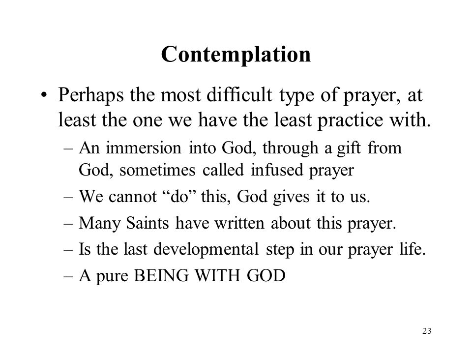23 Contemplation Perhaps the most difficult type of prayer, at least the one we have the least practice with.