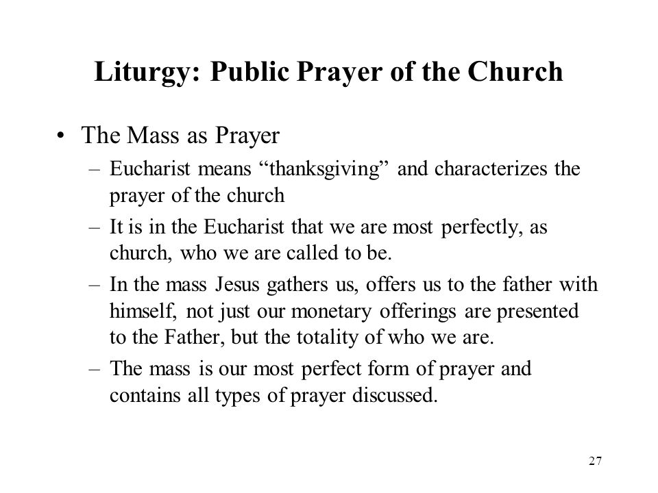 27 Liturgy: Public Prayer of the Church The Mass as Prayer –Eucharist means thanksgiving and characterizes the prayer of the church –It is in the Eucharist that we are most perfectly, as church, who we are called to be.