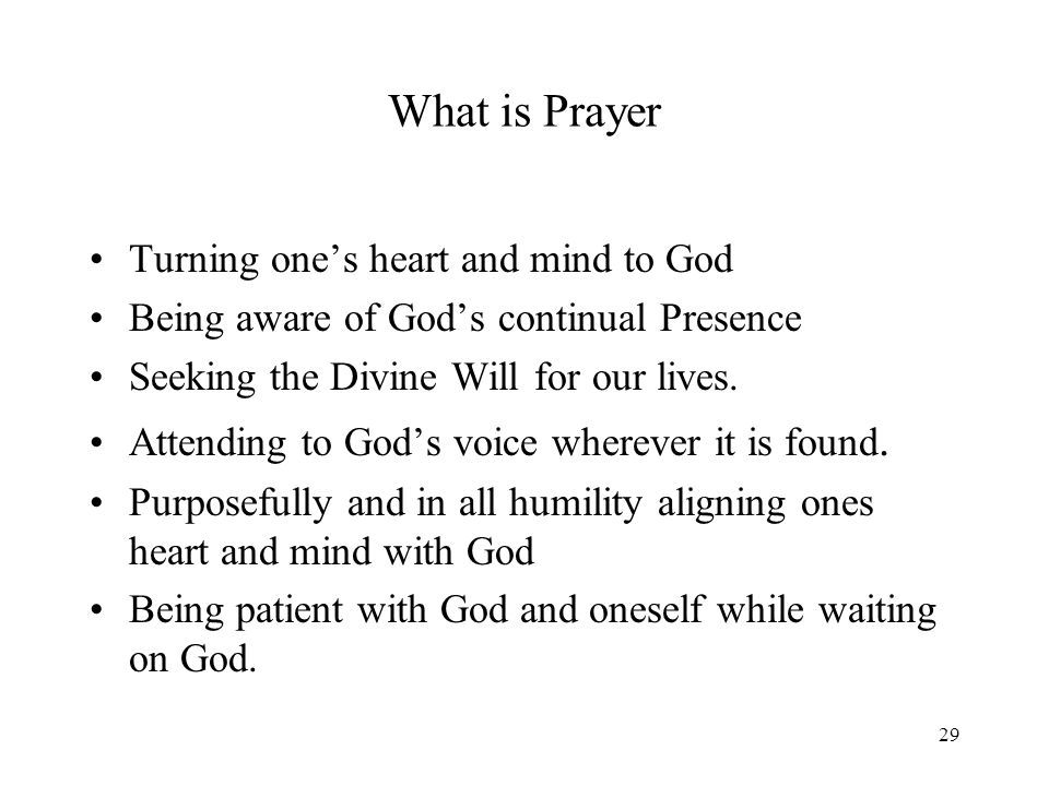29 What is Prayer Turning ones heart and mind to God Being aware of Gods continual Presence Seeking the Divine Will for our lives.