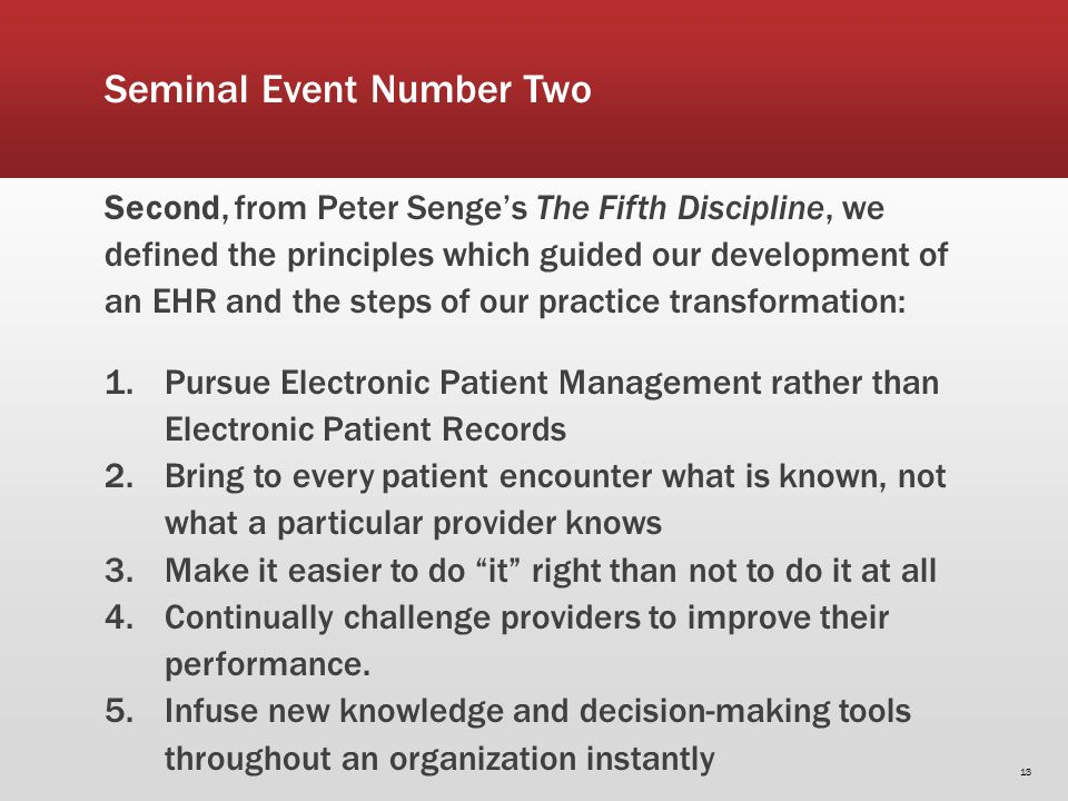 Seminal Event Number Two Second, from Peter Senges The Fifth Discipline, we defined the principles which guided our development of an EHR and the steps of our practice transformation: 1.Pursue Electronic Patient Management rather than Electronic Patient Records 2.Bring to every patient encounter what is known, not what a particular provider knows 3.Make it easier to do it right than not to do it at all 4.Continually challenge providers to improve their performance.