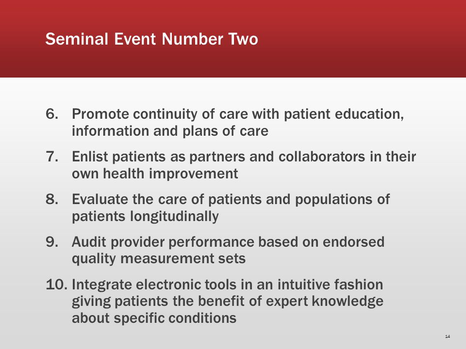 Seminal Event Number Two 6.Promote continuity of care with patient education, information and plans of care 7.Enlist patients as partners and collaborators in their own health improvement 8.Evaluate the care of patients and populations of patients longitudinally 9.Audit provider performance based on endorsed quality measurement sets 10.Integrate electronic tools in an intuitive fashion giving patients the benefit of expert knowledge about specific conditions 14
