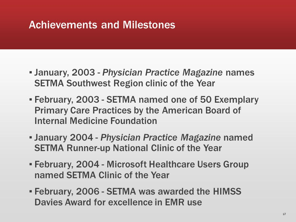 Achievements and Milestones January, 2003 - Physician Practice Magazine names SETMA Southwest Region clinic of the Year February, 2003 - SETMA named one of 50 Exemplary Primary Care Practices by the American Board of Internal Medicine Foundation January 2004 - Physician Practice Magazine named SETMA Runner-up National Clinic of the Year February, 2004 - Microsoft Healthcare Users Group named SETMA Clinic of the Year February, 2006 - SETMA was awarded the HIMSS Davies Award for excellence in EMR use 17