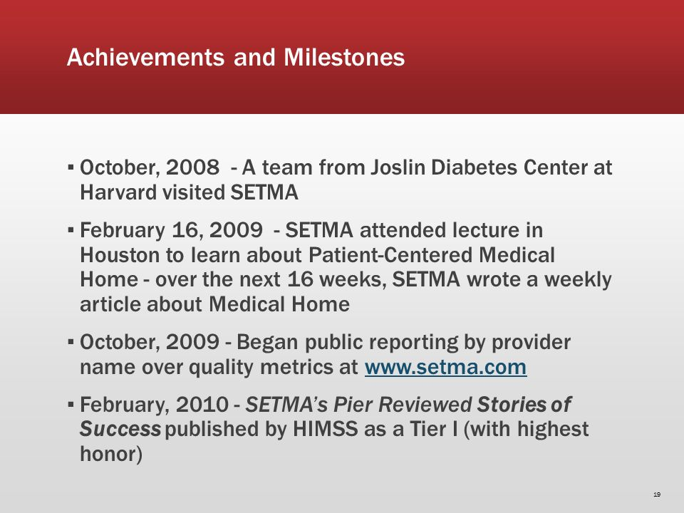 Achievements and Milestones October, 2008 - A team from Joslin Diabetes Center at Harvard visited SETMA February 16, 2009 - SETMA attended lecture in Houston to learn about Patient-Centered Medical Home - over the next 16 weeks, SETMA wrote a weekly article about Medical Home October, 2009 - Began public reporting by provider name over quality metrics at www.setma.comwww.setma.com February, 2010 - SETMAs Pier Reviewed Stories of Success published by HIMSS as a Tier I (with highest honor) 19