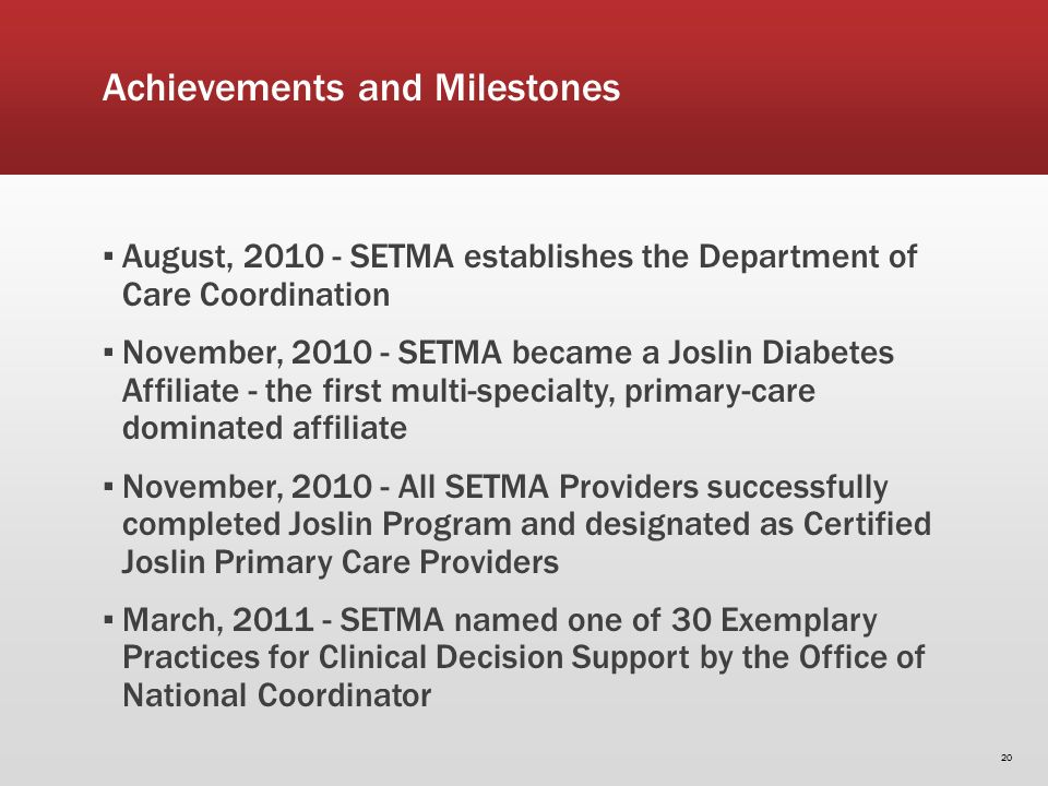 Achievements and Milestones August, 2010 - SETMA establishes the Department of Care Coordination November, 2010 - SETMA became a Joslin Diabetes Affiliate - the first multi-specialty, primary-care dominated affiliate November, 2010 - All SETMA Providers successfully completed Joslin Program and designated as Certified Joslin Primary Care Providers March, 2011 - SETMA named one of 30 Exemplary Practices for Clinical Decision Support by the Office of National Coordinator 20