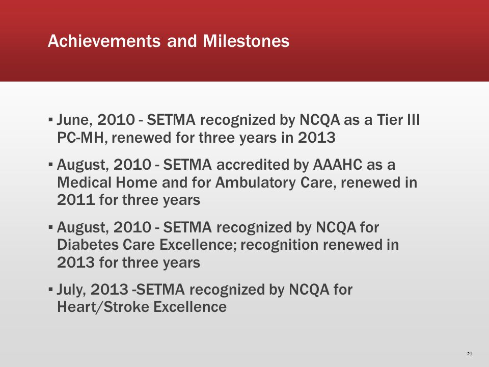 Achievements and Milestones June, 2010 - SETMA recognized by NCQA as a Tier III PC-MH, renewed for three years in 2013 August, 2010 - SETMA accredited by AAAHC as a Medical Home and for Ambulatory Care, renewed in 2011 for three years August, 2010 - SETMA recognized by NCQA for Diabetes Care Excellence; recognition renewed in 2013 for three years July, 2013 -SETMA recognized by NCQA for Heart/Stroke Excellence 21