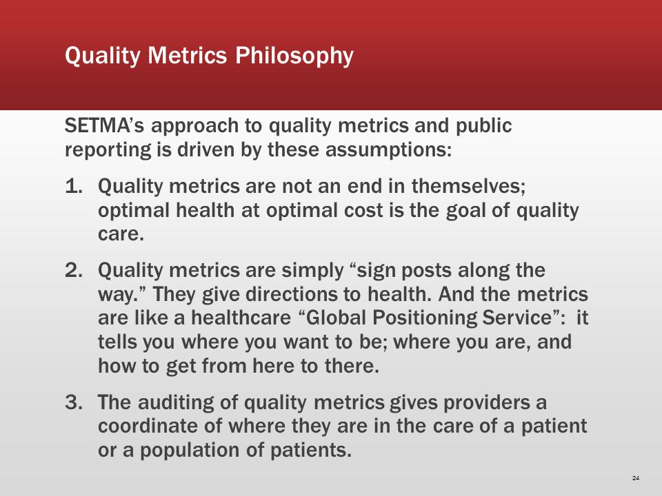 SETMAs approach to quality metrics and public reporting is driven by these assumptions: 1.Quality metrics are not an end in themselves; optimal health at optimal cost is the goal of quality care.