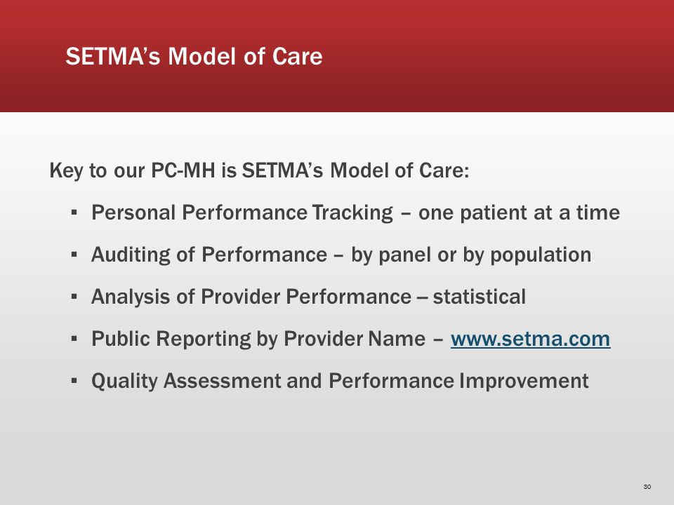 SETMAs Model of Care Key to our PC-MH is SETMAs Model of Care: Personal Performance Tracking – one patient at a time Auditing of Performance – by panel or by population Analysis of Provider Performance -- statistical Public Reporting by Provider Name – www.setma.comwww.setma.com Quality Assessment and Performance Improvement 30