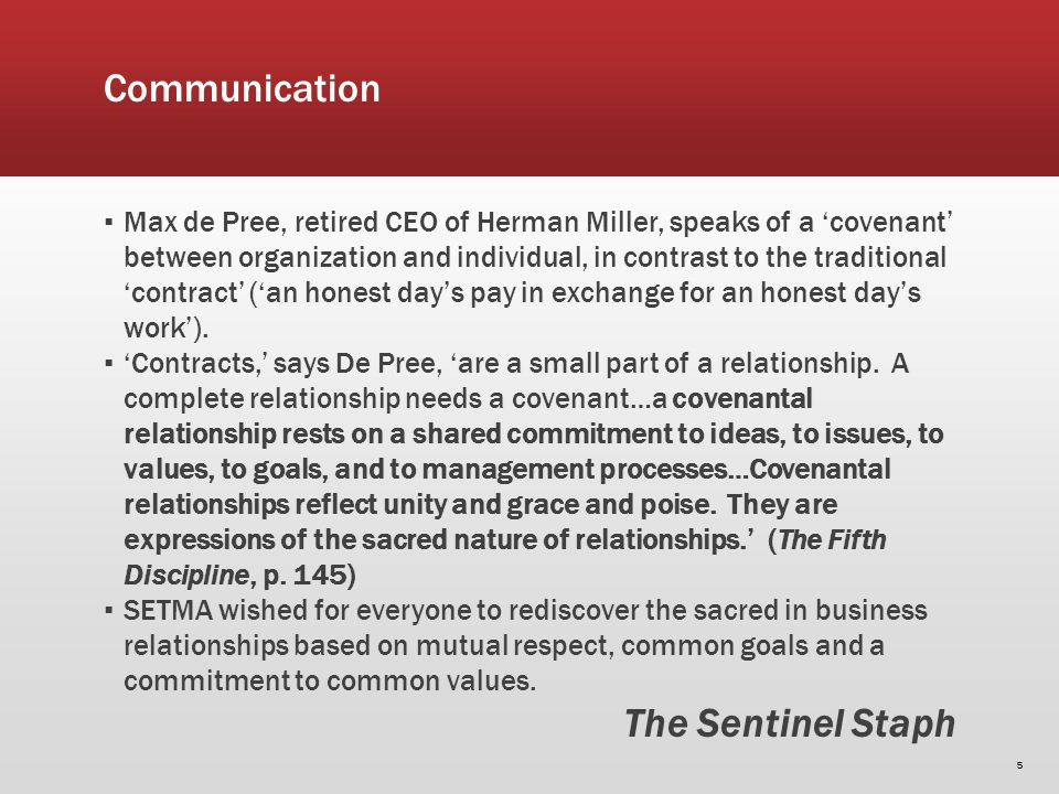 Communication Max de Pree, retired CEO of Herman Miller, speaks of a covenant between organization and individual, in contrast to the traditional contract (an honest days pay in exchange for an honest days work).