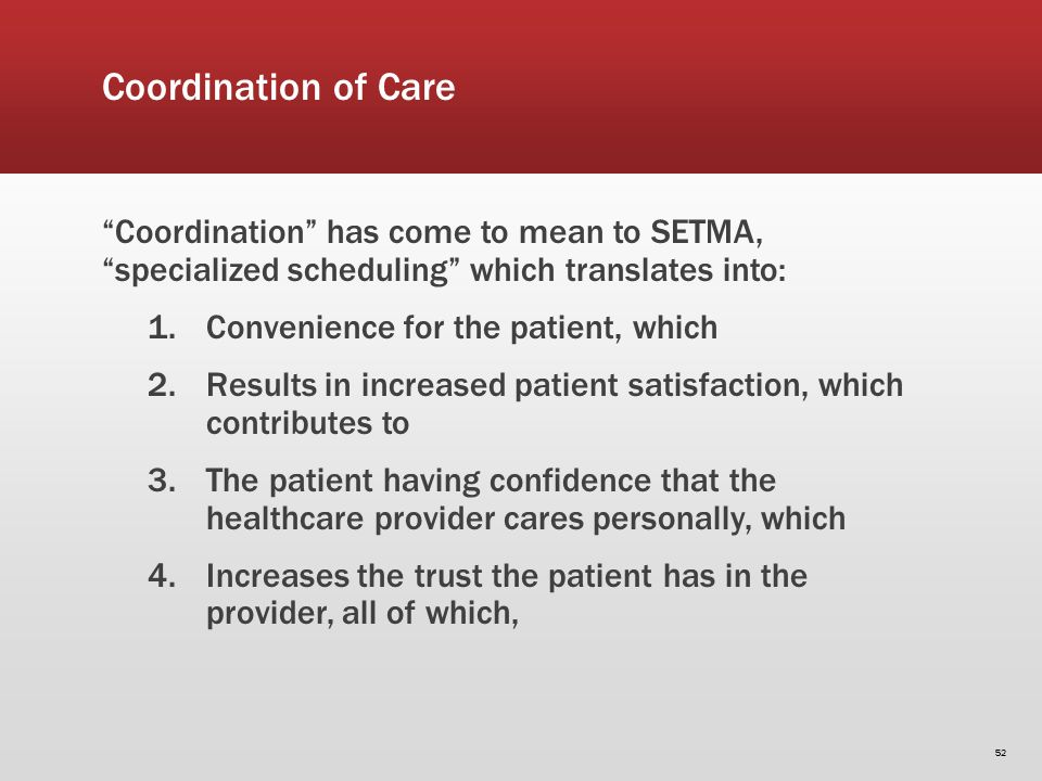 Coordination of Care Coordination has come to mean to SETMA, specialized scheduling which translates into: 1.Convenience for the patient, which 2.Results in increased patient satisfaction, which contributes to 3.The patient having confidence that the healthcare provider cares personally, which 4.Increases the trust the patient has in the provider, all of which, 52