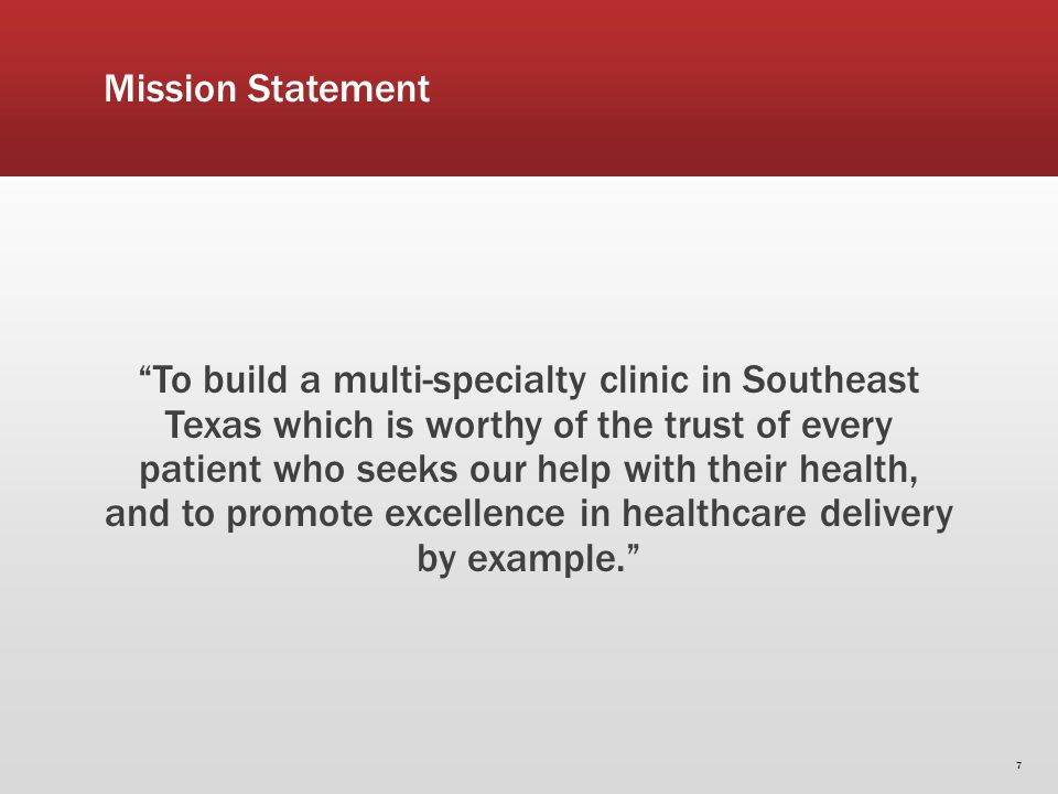 Mission Statement To build a multi-specialty clinic in Southeast Texas which is worthy of the trust of every patient who seeks our help with their health, and to promote excellence in healthcare delivery by example.