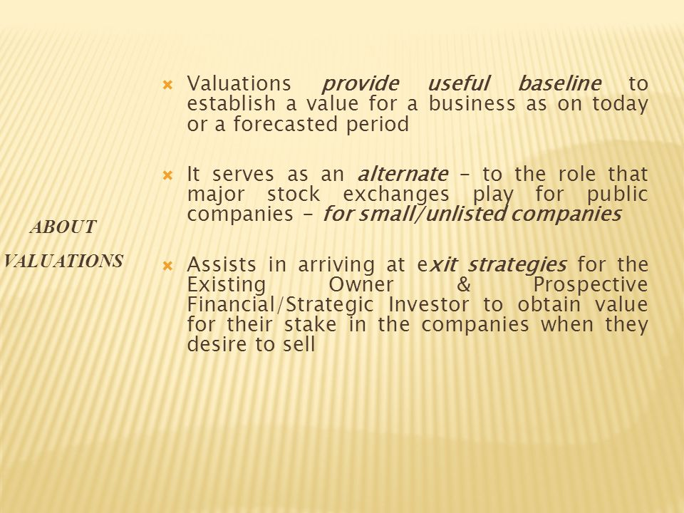 Valuations provide useful baseline to establish a value for a business as on today or a forecasted period It serves as an alternate - to the role that major stock exchanges play for public companies - for small/unlisted companies Assists in arriving at exit strategies for the Existing Owner & Prospective Financial/Strategic Investor to obtain value for their stake in the companies when they desire to sell ABOUT VALUATIONS