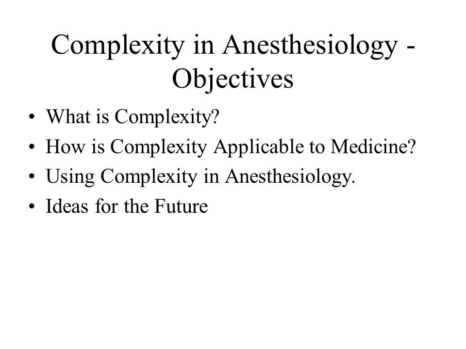 Complexity in Anesthesiology - Objectives What is Complexity.