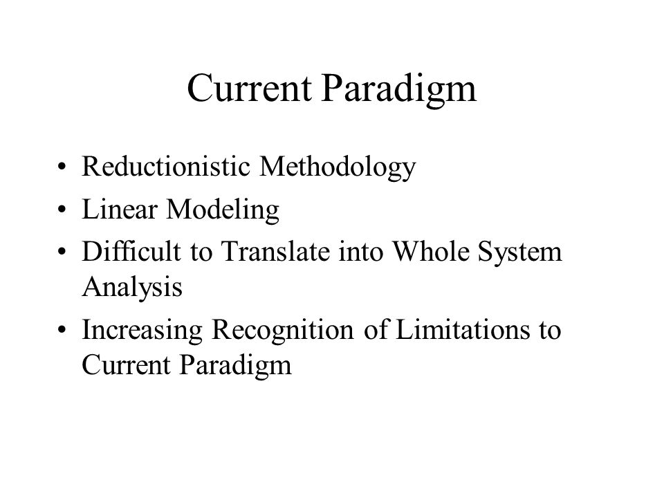 Current Paradigm Reductionistic Methodology Linear Modeling Difficult to Translate into Whole System Analysis Increasing Recognition of Limitations to Current Paradigm
