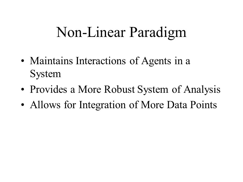 Non-Linear Paradigm Maintains Interactions of Agents in a System Provides a More Robust System of Analysis Allows for Integration of More Data Points