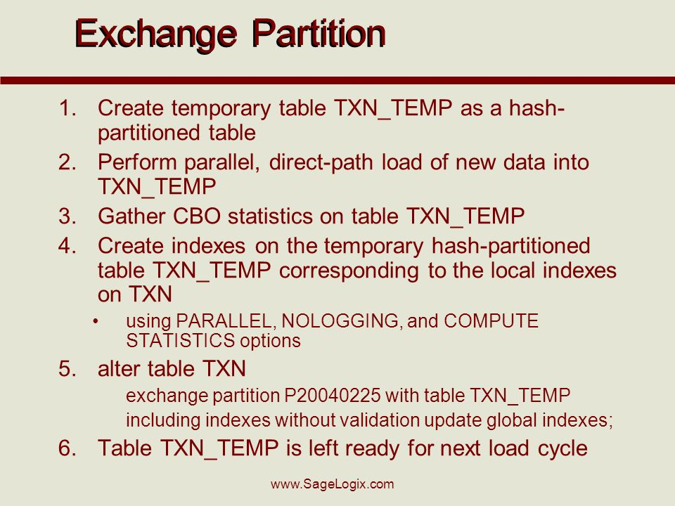 Exchange Partition 1.Create temporary table TXN_TEMP as a hash- partitioned table 2.Perform parallel, direct-path load of new data into TXN_TEMP 3.Gather CBO statistics on table TXN_TEMP 4.Create indexes on the temporary hash-partitioned table TXN_TEMP corresponding to the local indexes on TXN using PARALLEL, NOLOGGING, and COMPUTE STATISTICS options 5.alter table TXN exchange partition P with table TXN_TEMP including indexes without validation update global indexes; 6.Table TXN_TEMP is left ready for next load cycle