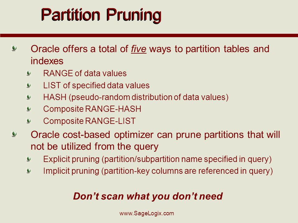 Partition Pruning Oracle offers a total of five ways to partition tables and indexes RANGE of data values LIST of specified data values HASH (pseudo-random distribution of data values) Composite RANGE-HASH Composite RANGE-LIST Oracle cost-based optimizer can prune partitions that will not be utilized from the query Explicit pruning (partition/subpartition name specified in query) Implicit pruning (partition-key columns are referenced in query) Dont scan what you dont need