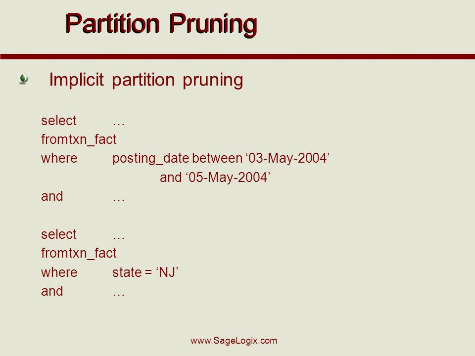 Implicit partition pruning select… fromtxn_fact whereposting_date between 03-May-2004 and 05-May-2004 and… select… fromtxn_fact wherestate = NJ and… Partition Pruning