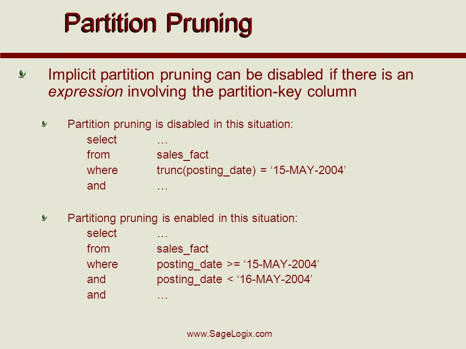 Partition Pruning Implicit partition pruning can be disabled if there is an expression involving the partition-key column Partition pruning is disabled in this situation: select… fromsales_fact wheretrunc(posting_date) = 15-MAY-2004 and… Partitiong pruning is enabled in this situation: select… fromsales_fact whereposting_date >= 15-MAY-2004 andposting_date < 16-MAY-2004 and…