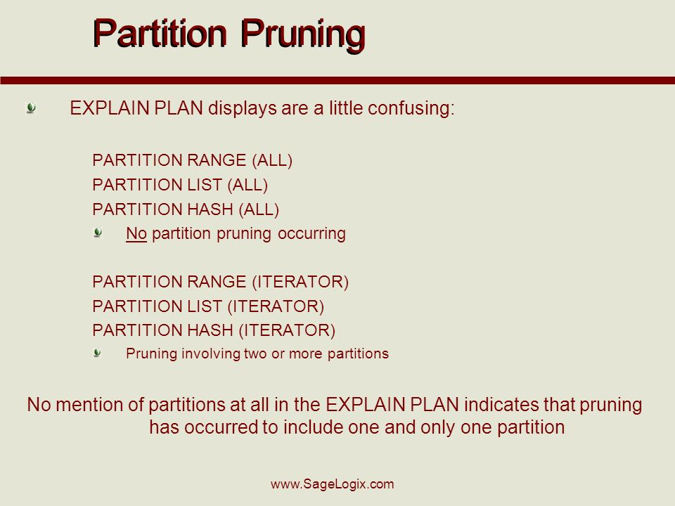 Partition Pruning EXPLAIN PLAN displays are a little confusing: PARTITION RANGE (ALL) PARTITION LIST (ALL) PARTITION HASH (ALL) No partition pruning occurring PARTITION RANGE (ITERATOR) PARTITION LIST (ITERATOR) PARTITION HASH (ITERATOR) Pruning involving two or more partitions No mention of partitions at all in the EXPLAIN PLAN indicates that pruning has occurred to include one and only one partition