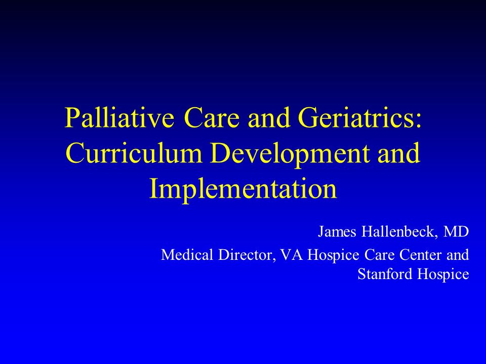 Palliative Care and Geriatrics: Curriculum Development and Implementation James Hallenbeck, MD Medical Director, VA Hospice Care Center and Stanford Hospice