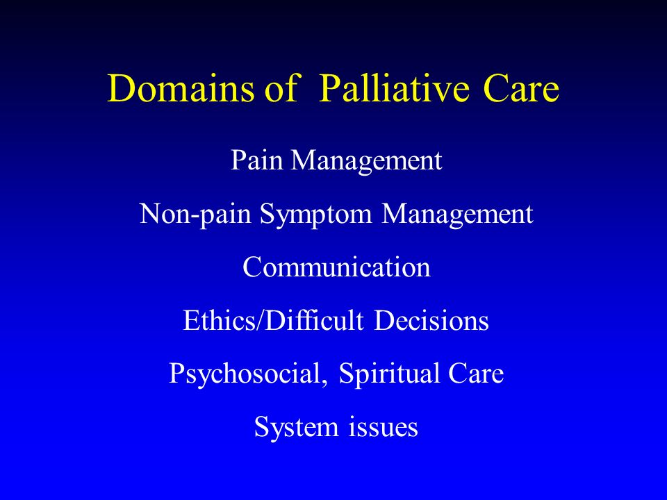 Domains of Palliative Care Pain Management Non-pain Symptom Management Communication Ethics/Difficult Decisions Psychosocial, Spiritual Care System issues