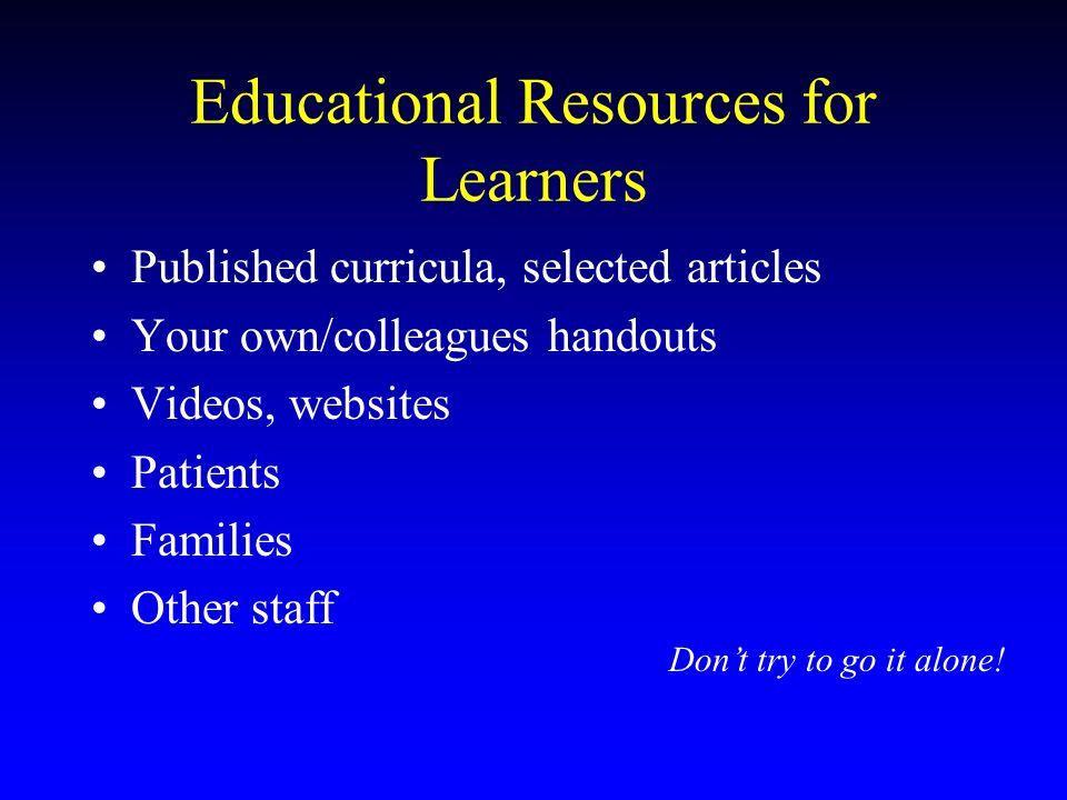 Educational Resources for Learners Published curricula, selected articles Your own/colleagues handouts Videos, websites Patients Families Other staff Dont try to go it alone!
