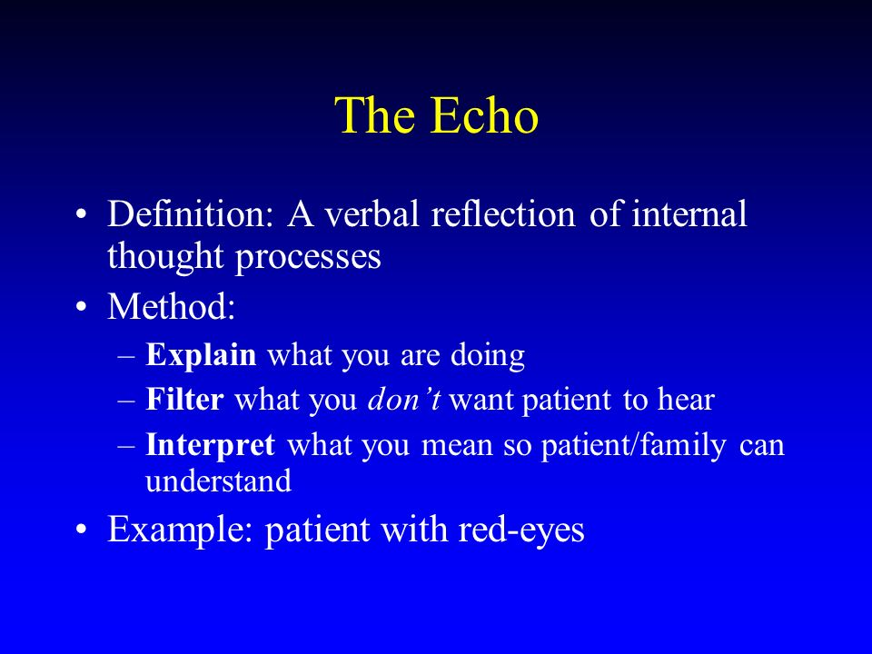 The Echo Definition: A verbal reflection of internal thought processes Method: –Explain what you are doing –Filter what you dont want patient to hear –Interpret what you mean so patient/family can understand Example: patient with red-eyes